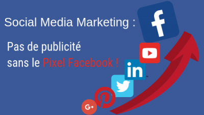 Social Media Marketing : Pas de publicité sans le Pixel Facebook